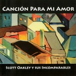 1Scott Oakley The release of Canción Para Mi Amor by Scott Oakley Y Sus Incomparables features a new band playing an exciting brand of Cuban jazz.